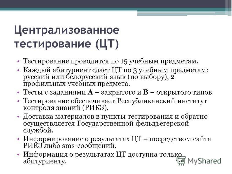 Централизованное тестирование (ЦТ) Тестирование проводится по 15 учебным предметам. Каждый абитуриент сдает ЦТ по 3 учебным предметам: русский или белорусский язык (по выбору), 2 профильных учебных предмета. Тесты с заданиями А – закрытого и В – откр