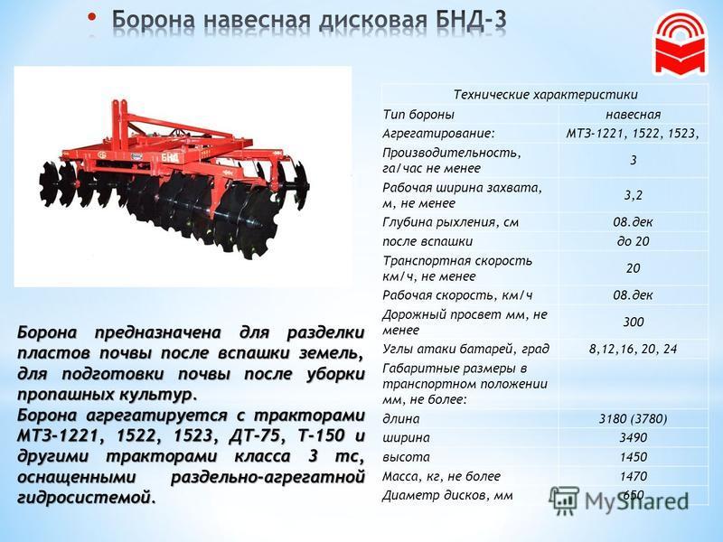 Борона предназначена для разделки пластов почвы после вспашки земель, для подготовки почвы после уборки пропашных культур. Борона агрегатируется с тракторами МТЗ-1221, 1522, 1523, ДТ-75, Т-150 и другими тракторами класса 3 тс, оснащенными раздельно-а