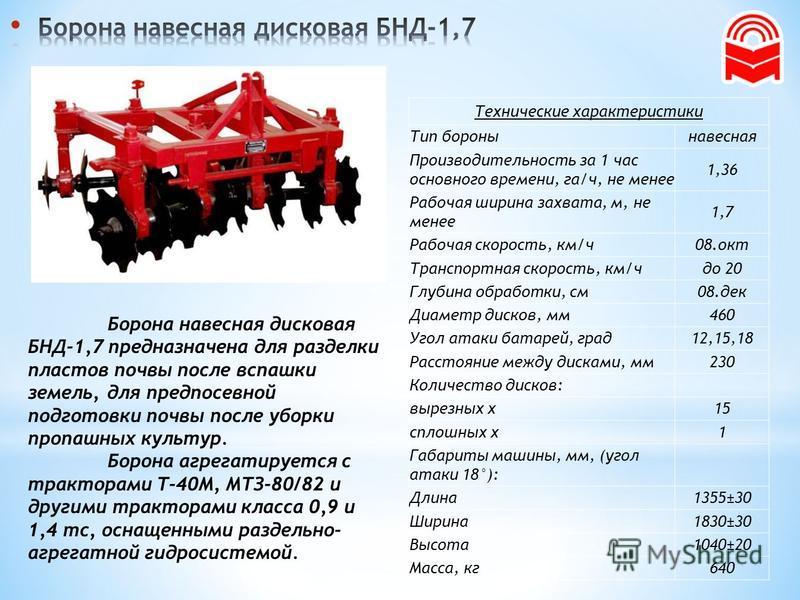 Борона навесная дисковая БНД-1,7 предназначена для разделки пластов почвы после вспашки земель, для предпосевной подготовки почвы после уборки пропашных культур. Борона агрегатируется с тракторами Т-40М, МТЗ-80/82 и другими тракторами класса 0,9 и 1,