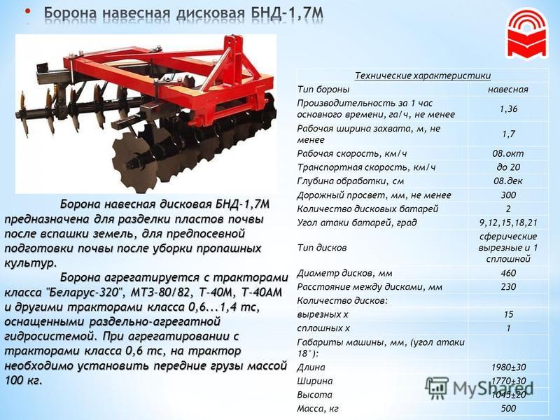 Борона навесная дисковая БНД-1,7М предназначена для разделки пластов почвы после вспашки земель, для предпосевной подготовки почвы после уборки пропашных культур. Борона агрегатируется с тракторами класса