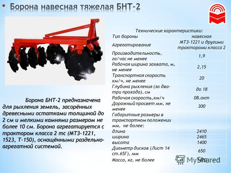 Борона БНТ-2 предназначена для рыхления земель, засорённых древесными остатками толщиной до 2 см и мелкими камнями размером не более 10 см. Борона агрегатируется с трактором класса 2 тс (МТЗ-1221, 1523, Т-150), оснащёнными раздельно- агрегатной систе