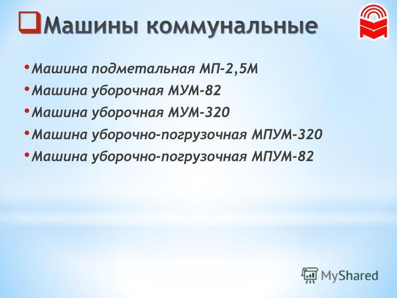 Машина подметальная МП-2,5М Машина уборочная МУМ-82 Машина уборочная МУМ-320 Машина уборочно-погрузочная МПУМ-320 Машина уборочно-погрузочная МПУМ-82