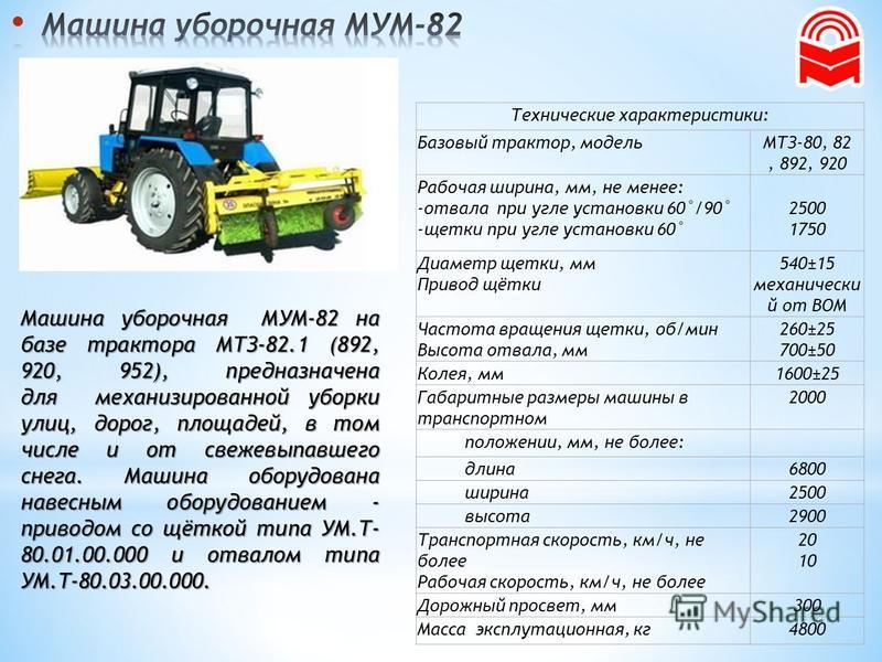 Машина уборочная МУМ-82 на базе трактора МТЗ-82.1 (892, 920, 952), предназначена для механизированной уборки улиц, дорог, площадей, в том числе и от свежевыпавшего снега. Машина оборудована навесным оборудованием - приводом со щёткой типа УМ.Т- 80.01