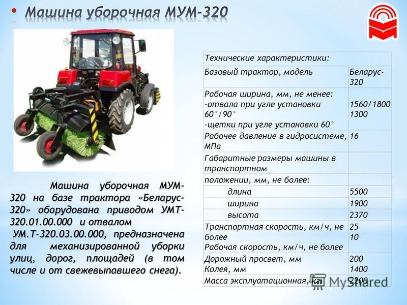 Машина уборочная МУМ- 320 на базе трактора «Беларус- 320» оборудована приводом УМТ- 320.01.00.000 и отвалом УМ.Т-320.03.00.000, предназначена для механизированной уборки улиц, дорог, площадей (в том числе и от свежевыпавшего снега). УМ.Т-320.03.00.00