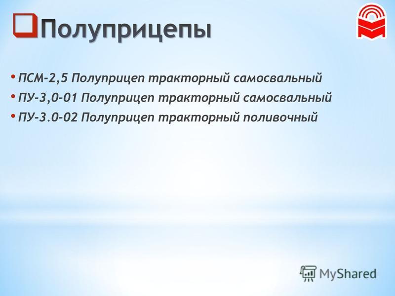 ПСМ-2,5 Полуприцеп тракторный самосвальный ПУ-3,0-01 Полуприцеп тракторный самосвальный ПУ-3.0-02 Полуприцеп тракторный поливочный