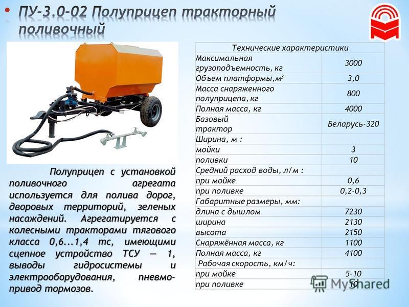 Полуприцеп с установкой поливочного агрегата используется для полива дорог, дворовых территорий, зеленых насаждений. Агрегатируется с колесными тракторами тягового класса 0,6...1,4 тс, имеющими сцепное устройство ТСУ 1, выводы гидросистемы и электроо