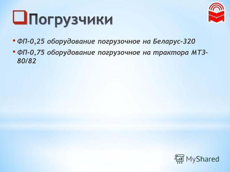ФП-0,25 оборудование погрузочное на Беларус-320 ФП-0,75 оборудование погрузочное на трактора МТЗ– 80/82