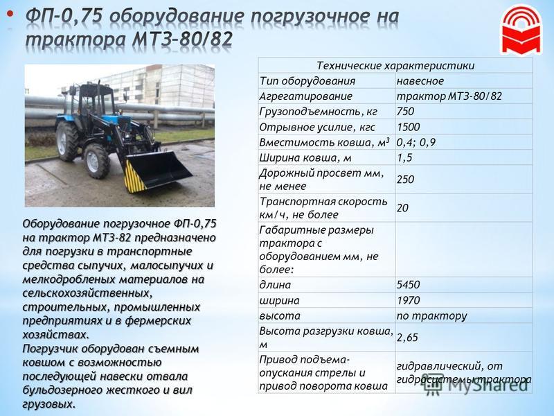 Оборудование погрузочное ФП-0,75 на трактор МТЗ-82 предназначено для погрузки в транспортные средства сыпучих, малосыпучих и мелкодробленых материалов на сельскохозяйственных, строительных, промышленных предприятиях и в фермерских хозяйствах. Погрузч