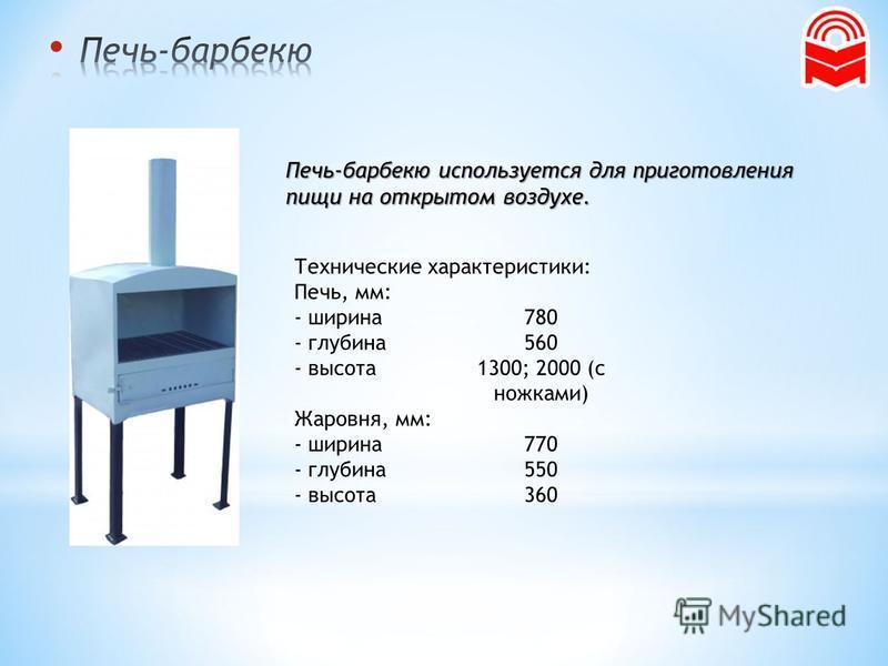 Печь-барбекю используется для приготовления пищи на открытом воздухе. Технические характеристики: Печь, мм: - ширина 780 - глубина 560 - высота 1300; 2000 (с ножками) Жаровня, мм: - ширина 770 - глубина 550 - высота 360