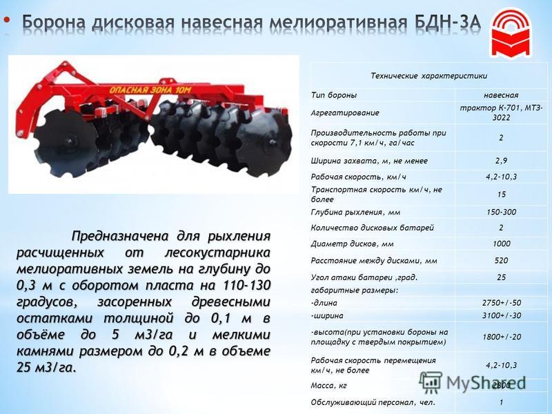 Технические характеристики Тип бороны навесная Агрегатирование трактор К-701, МТЗ- 3022 Производительность работы при скорости 7,1 км/ч, га/час 2 Ширина захвата, м, не менее 2,9 Рабочая скорость, км/ч 4,2-10,3 Транспортная скорость км/ч, не более 15