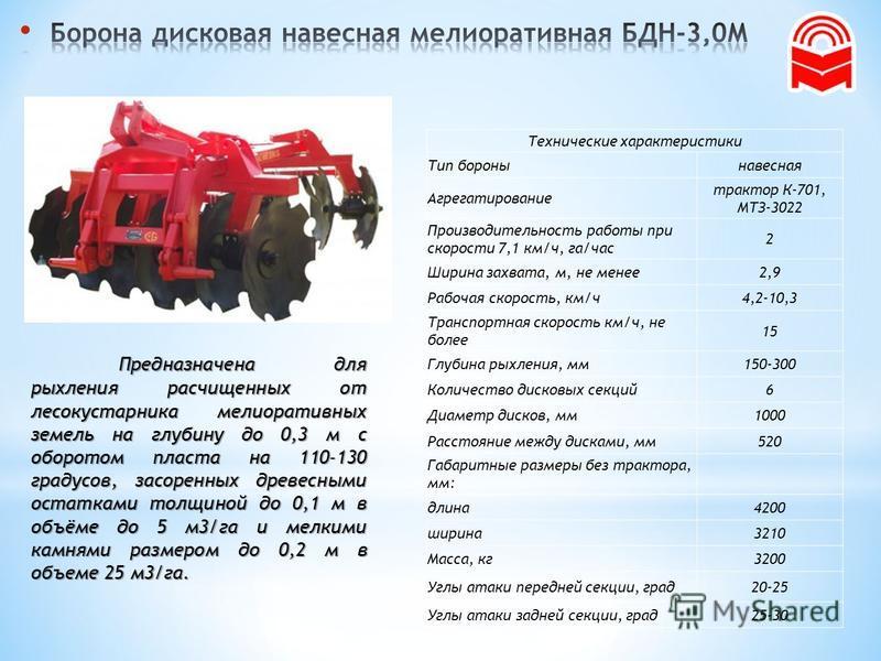 Технические характеристики Тип бороны навесная Агрегатирование трактор К-701, МТЗ-3022 Производительность работы при скорости 7,1 км/ч, га/час 2 Ширина захвата, м, не менее 2,9 Рабочая скорость, км/ч 4,2-10,3 Транспортная скорость км/ч, не более 15 Г