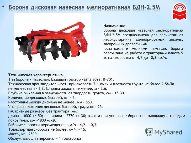 Назначение. Борона дисковая навесная мелиоративная БДН-2,5М предназначена для расчистки от лесокустарника мелиорируемых земель, засоренных древесными остатками и мелкими камнями. Борона рассчитана на работу с тракторами класса 5 тс на скоростях от 4,