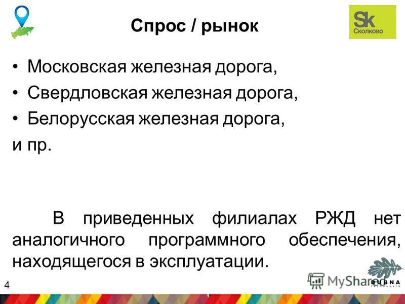 Спрос / рынок Московская железная дорога, Свердловская железная дорога, Белорусская железная дорога, и пр. В приведенных филиалах РЖД нет аналогичного программного обеспечения, находящегося в эксплуатации. 4