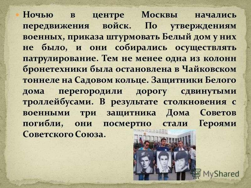 Ночью в центре Москвы начались передвижения войск. По утверждениям военных, приказа штурмовать Белый дом у них не было, и они собирались осуществлять патрулирование. Тем не менее одна из колонн бронетехники была остановлена в Чайковском тоннеле на Са