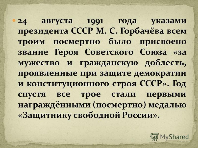 24 августа 1991 года указами президента СССР М. С. Горбачёва всем троим посмертно было присвоено звание Героя Советского Союза «за мужество и гражданскую доблесть, проявленные при защите демократии и конституционного строя СССР». Год спустя все трое