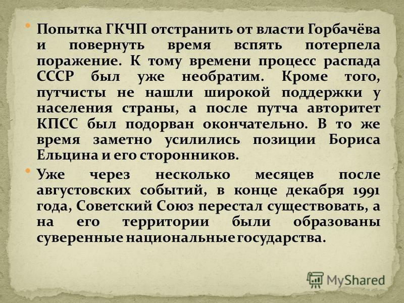 Попытка ГКЧП отстранить от власти Горбачёва и повернуть время вспять потерпела поражение. К тому времени процесс распада СССР был уже необратим. Кроме того, путчисты не нашли широкой поддержки у населения страны, а после путча авторитет КПСС был подо
