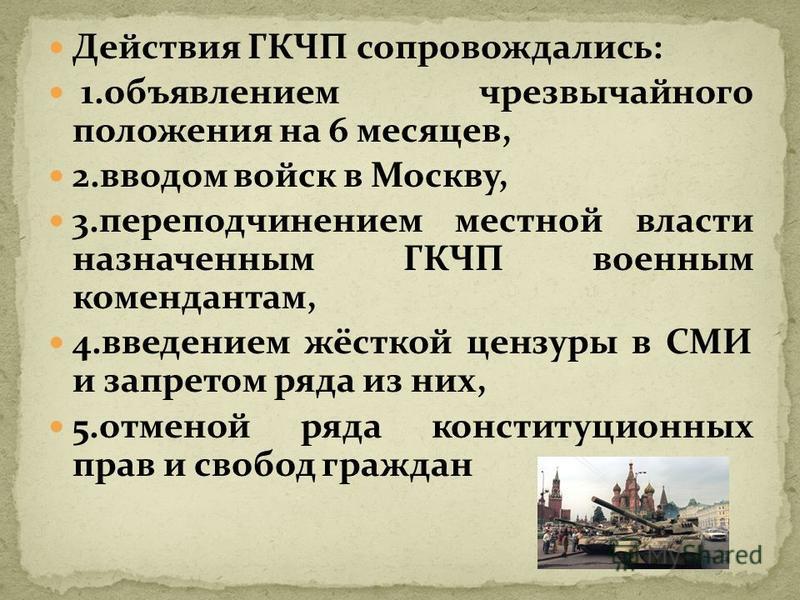 Действия ГКЧП сопровождались: 1. объявлением чрезвычайного положения на 6 месяцев, 2. вводом войск в Москву, 3. переподчинением местной власти назначенным ГКЧП военным комендантам, 4. введением жёсткой цензуры в СМИ и запретом ряда из них, 5. отменой