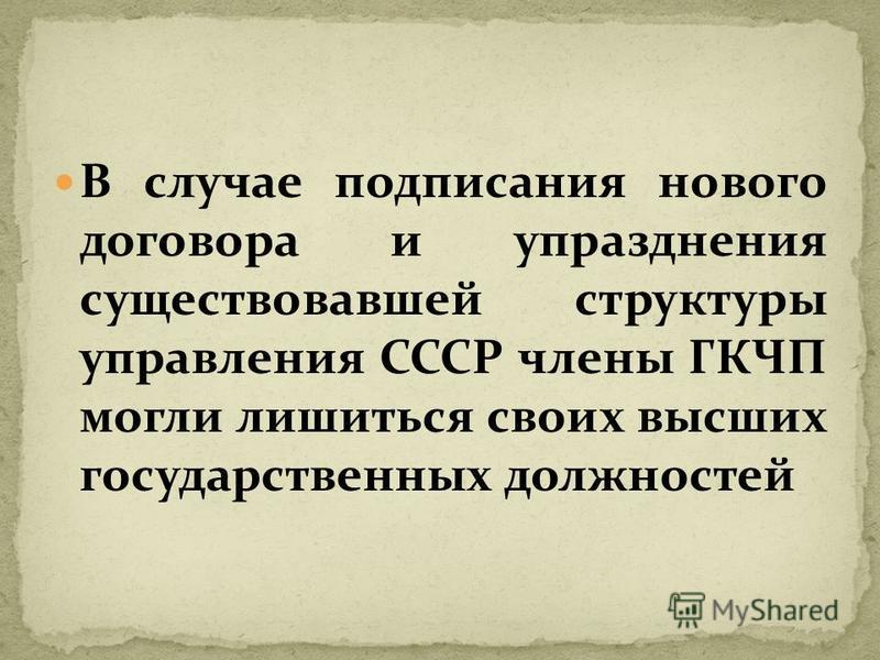 В случае подписания нового договора и упразднения существовавшей структуры управления СССР члены ГКЧП могли лишиться своих высших государственных должностей