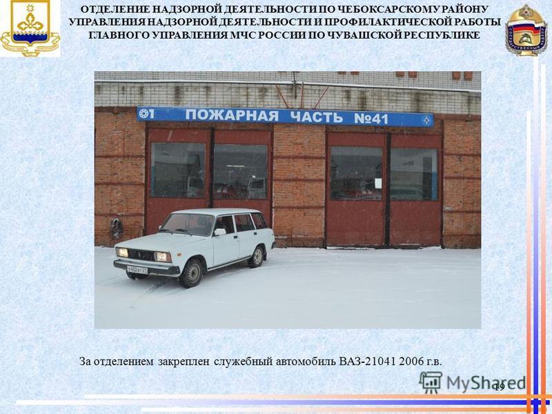 За отделением закреплен служебный автомобиль ВАЗ-21041 2006 г.в. 19 ОТДЕЛЕНИЕ НАДЗОРНОЙ ДЕЯТЕЛЬНОСТИ ПО ЧЕБОКСАРСКОМУ РАЙОНУ УПРАВЛЕНИЯ НАДЗОРНОЙ ДЕЯТЕЛЬНОСТИ И ПРОФИЛАКТИЧЕСКОЙ РАБОТЫ ГЛАВНОГО УПРАВЛЕНИЯ МЧС РОССИИ ПО ЧУВАШСКОЙ РЕСПУБЛИКЕ