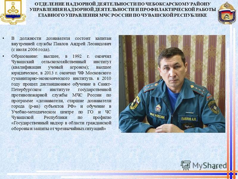 В должности дознавателя состоит капитан внутренней службы Павлов Андрей Леонидович (с июля 2006 года). Образование: высшее, в 1992 г. окончил Чувашский сельскохозяйственный институт (квалификация ученый агроном); высшее юридическое, в 2013 г. окончил