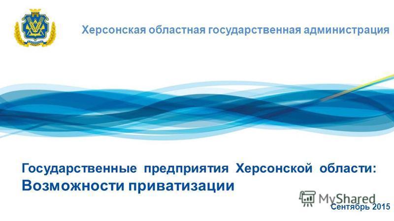 Херсонская областная государственная администрация Государственные предприятия Херсонской области: Возможности приватизации Сентябрь 2015