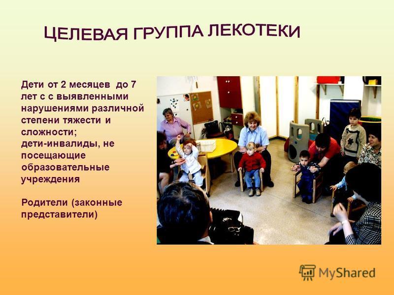 Дети от 2 месяцев до 7 лет с с выявленными нарушениями различной степени тяжести и сложности; дети-инвалиды, не посещающие образовательные учреждения Родители (законные представители)