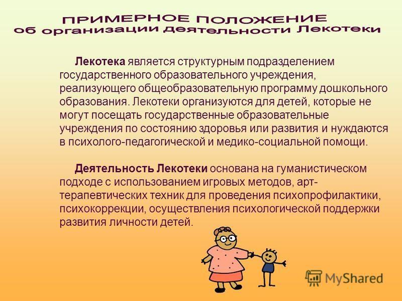 Лекотека является структурным подразделением государственного образовательного учреждения, реализующего общеобразовательную программу дошкольного образования. Лекотеки организуются для детей, которые не могут посещать государственные образовательные