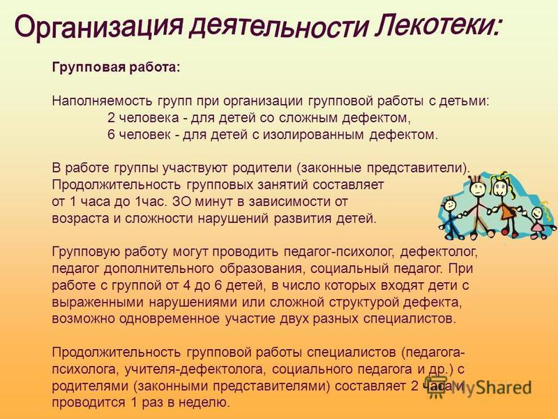 Групповая работа: Наполняемость групп при организации групповой работы с детьми: 2 человека - для детей со сложным дефектом, 6 человек - для детей с изолированным дефектом. В работе группы участвуют родители (законные представители). Продолжительност