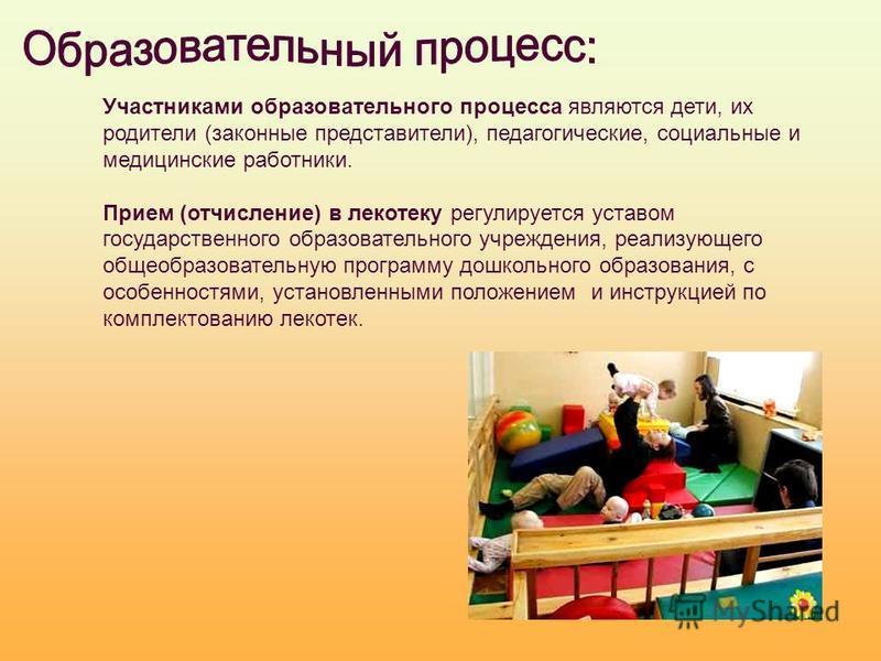 Участниками образовательного процесса являются дети, их родители (законные представители), педагогические, социальные и медицинские работники. Прием (отчисление) в лекотеку регулируется уставом государственного образовательного учреждения, реализующе