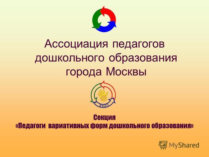 Ассоциация педагогов дошкольного образования города Москвы Секция «Педагоги вариативных форм дошкольного образования»