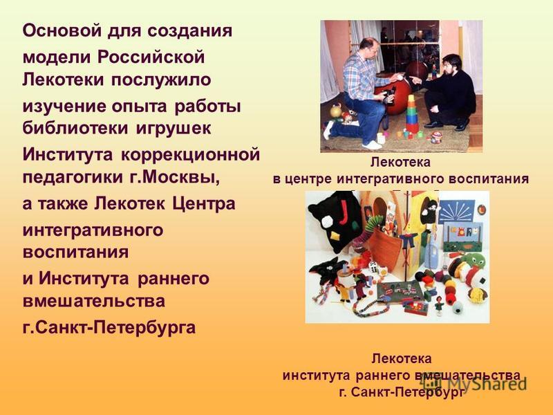 Основой для создания модели Российской Лекотеки послужило изучение опыта работы библиотеки игрушек Института коррекционной педагогики г.Москвы, а также Лекотек Центра интегративного воспитания и Института раннего вмешательства г.Санкт-Петербурга Леко