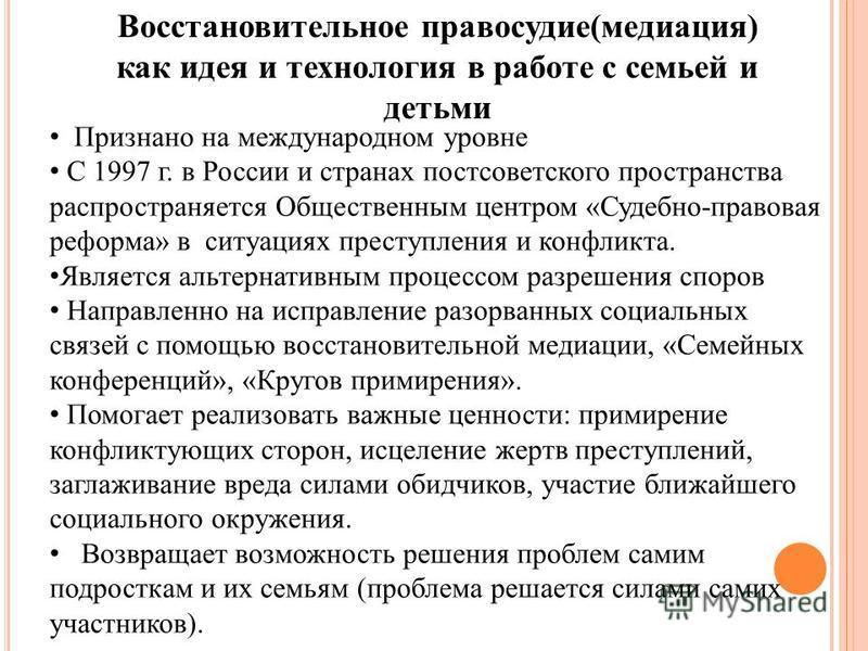 Восстановительное правосудие(медиация) как идея и технология в работе с семьей и детьми Признано на международном уровне С 1997 г. в России и странах постсоветского пространства распространяется Общественным центром «Судебно-правовая реформа» в ситуа
