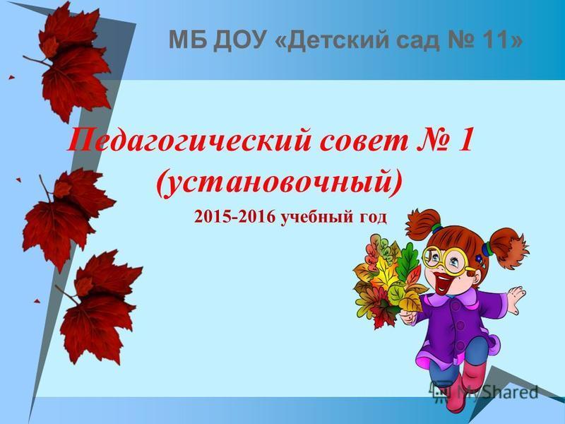 МБ ДОУ «Детский сад 11» Педагогический совет 1 (установочный) 2015-2016 учебный год