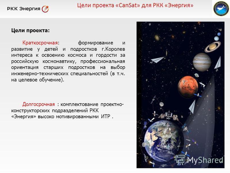 Цели проекта: Краткосрочная: формирование и развитие у детей и подростков г.Королев интереса к освоению космоса и гордости за российскую космонавтику, профессиональная ориентация старших подростков на выбор инженерно-технических специальностей (в т.ч