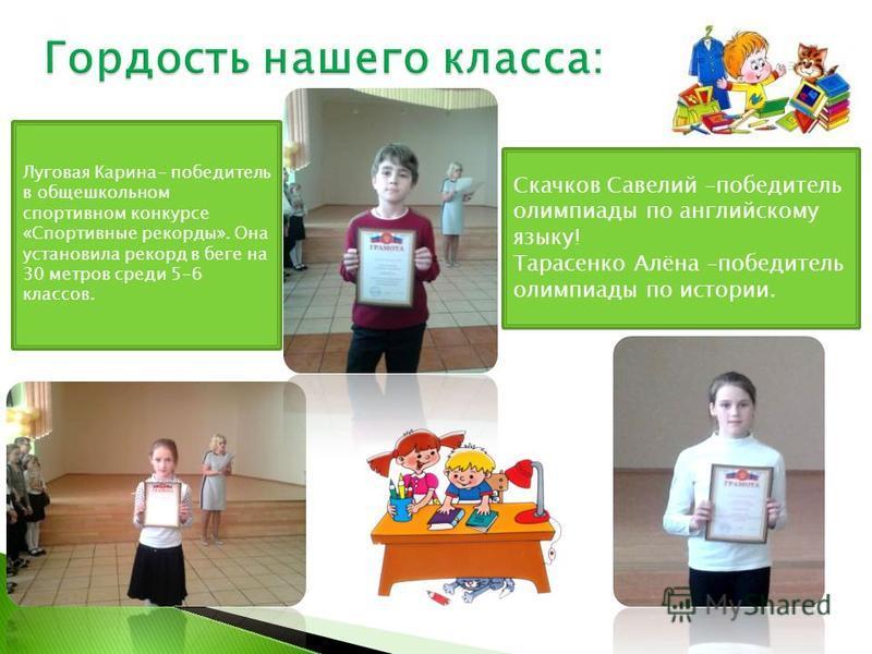 Скачков Савелий –победитель олимпиады по английскому языку! Тарасенко Алёна –победитель олимпиады по истории. Луговая Карина- победитель в общешкольном спортивном конкурсе «Спортивные рекорды». Она установила рекорд в беге на 30 метров среди 5-6 клас