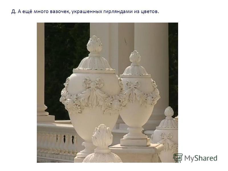 Д. А ещё много вазочек, украшенных гирляндами из цветов.