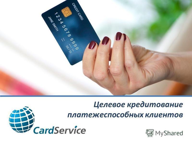 Целевое кредитование платежеспособных клиентов