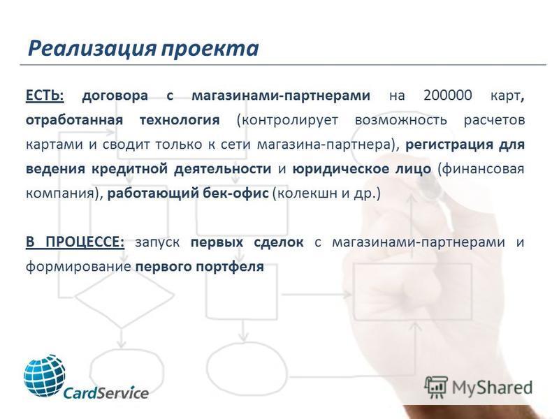 Реализация проекта ЕСТЬ: договора с магазинами-партнерами на 200000 карт, отработанная технология (контролирует возможность расчетов картами и сводит только к сети магазина-партнера), регистрация для ведения кредитной деятельности и юридическое лицо