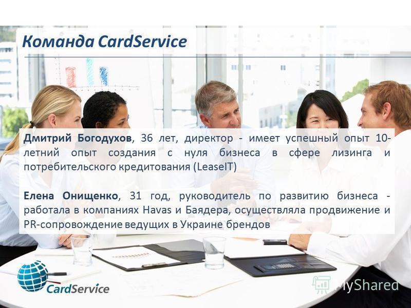 Команда CardService Дмитрий Богодухов, 36 лет, директор - имеет успешный опыт 10- летний опыт создания с нуля бизнеса в сфере лизинга и потребительского кредитования (LeaseIT) Елена Онищенко, 31 год, руководитель по развитию бизнеса - работала в комп
