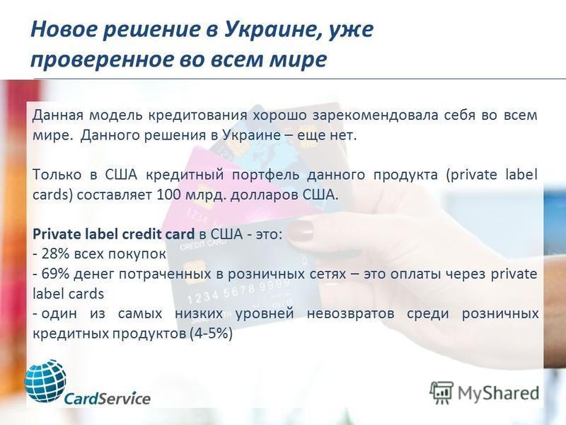 Новое решение в Украине, уже проверенное во всем мире Данная модель кредитования хорошо зарекомендовала себя во всем мире. Данного решения в Украине – еще нет. Только в США кредитный портфель данного продукта (private label cards) составляет 100 млрд