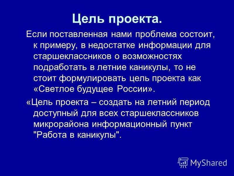 Цель проекта. Если поставленная нами проблема состоит, к примеру, в недостатке информации для старшеклассников о возможностях подработать в летние каникулы, то не стоит формулировать цель проекта как «Светлое будущее России». «Цель проекта – создать