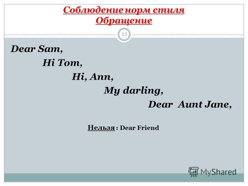 Соблюдение норм стиля Обращение 13 Dear Sam, Hi Tom, Hi, Ann, My darling, Dear Aunt Jane, Нельзя : Dear Friend