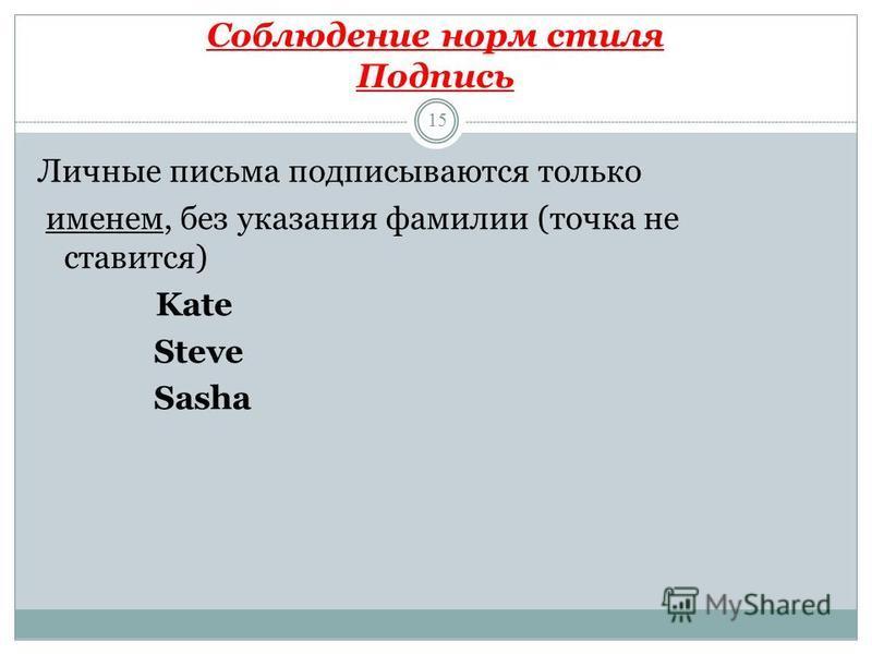 Соблюдение норм стиля Подпись 15 Личные письма подписываются только именем, без указания фамилии (точка не ставится) Kate Steve Sasha