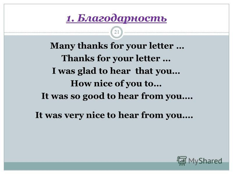 1. Благодарность 21 Many thanks for your letter … Thanks for your letter … I was glad to hear that you… How nice of you to… It was so good to hear from you…. It was very nice to hear from you….
