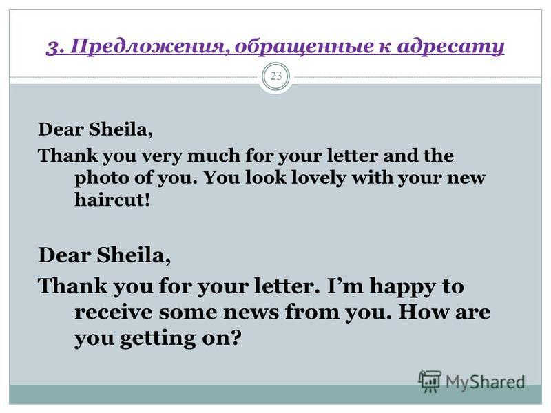 3. Предложения, обращенные к адресату 23 Dear Sheila, Thank you very much for your letter and the photo of you. You look lovely with your new haircut! Dear Sheila, Thank you for your letter. Im happy to receive some news from you. How are you getting