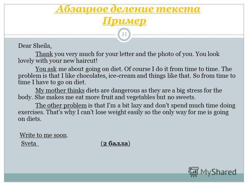 Абзацное деление текста Пример 31 Dear Sheila, Thank you very much for your letter and the photo of you. You look lovely with your new haircut! You ask me about going on diet. Of course I do it from time to time. The problem is that I like chocolates