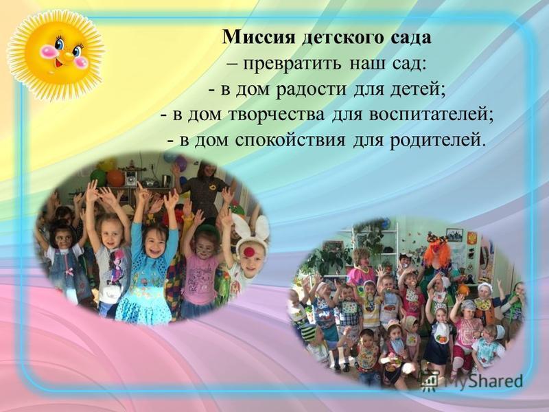 Миссия детского сада – превратить наш сад: - в дом радости для детей; - в дом творчества для воспитателей; - в дом спокойствия для родителей.
