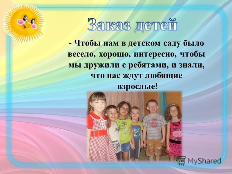- Чтобы нам в детском саду было весело, хорошо, интересно, чтобы мы дружили с ребятами, и знали, что нас ждут любящие взрослые!