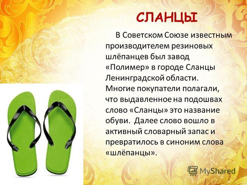В Советском Союзе известным производителем резиновых шлёпанцев был завод «Полимер» в городе Сланцы Ленинградской области. Многие покупатели полагали, что выдавленное на подошвах слово «Сланцы» это название обуви. Далее слово вошло в активный словарны