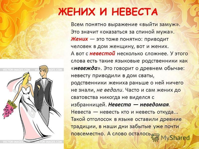 Всем понятно выражение «выйти замуж». Это значит «оказаться за спиной мужа». Жених это тоже понятно: приводит человек в дом женщину, вот и жених. А вот с невестой несколько сложнее. У этого слова есть такие языковые родственники как «невежда». Это го